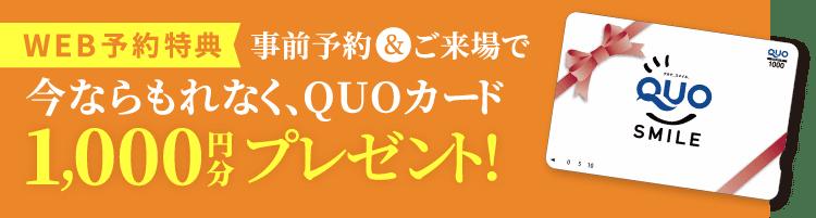WEB予約特典 事前予約&ご来場で今ならもれなくQUOカード1,000円分プレゼント!
